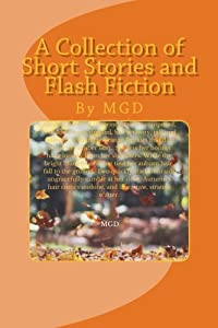 A Collection of Short Stories and Flash Fiction: By MGD
