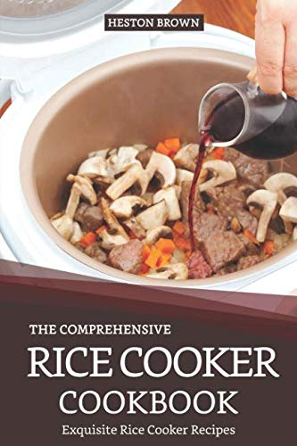 The Comprehensive Rice Cooker Cookbook: Exquisite Rice Cooker Recipes by Heston Brown