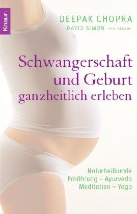 Schwangerschaft und Geburt ganzheitlich erleben: Naturheilkunde - Ernährung - Ayurveda - Meditation - Yoga