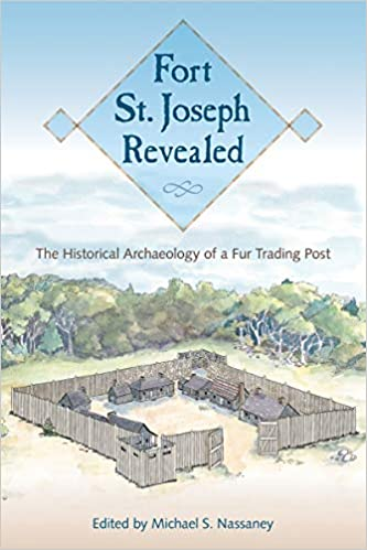 Fort St  Joseph Revealed: The Historical Archaeology of a