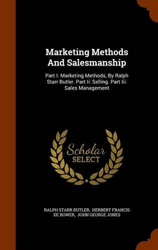Marketing Methods And Salesmanship: Part I: Marketing Methods, By Ralph Starr Butler. Part Ii: Selling. Part Iii: Sales Management pdf