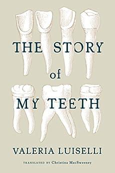 The Story of My Teeth by [Luiselli, Valeria]