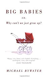 Big Babies: Or: Why Can't We Just Grow Up? by Michael Bywater (2007) Paperback