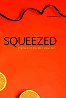 Squeezed: What You Don't Know About Orange Juice (Yale Agrarian Studies Series) by [Hamilton, Alissa]