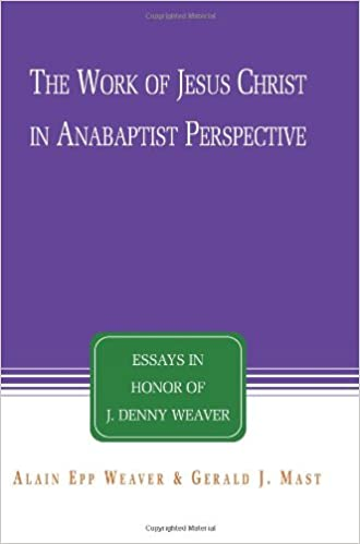 the work of jesus christ in anabaptist perspective essays in the work of jesus christ in anabaptist perspective essays in honor of j denny weaver alain epp weaver gerald j mast j denny weaver 9781931038492