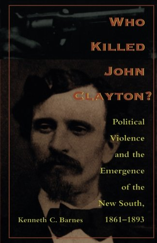 Who Killed John Clayton?: Political Violence and the Emergence of the New South, 1861-1893