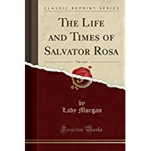 The Life and Times of Salvator Rosa, Vol. 1 of 2 (Classic Reprint)