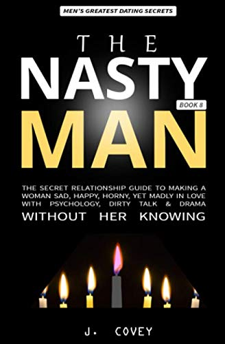 THE NASTY MAN: The Secret Relationship Guide to Making a Woman Sad, Happy, Horny, Yet Madly in Love with Psychology, Dirty Talk & Drama Without Her Knowing (All The Girls That Broke My Heart)
