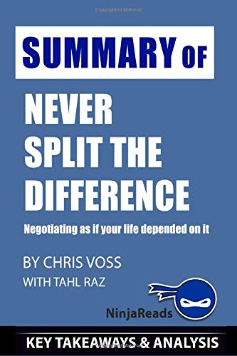Summary of Never Split the Difference: Negotiating as if Your Life Depended on It by Chris Voss with Tahl Raz: Key Takeaways & Analysis Included Ninja Reads