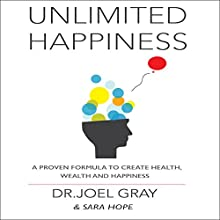 Unlimited Happiness: A Proven Formula to Create Health, Wealth, and Happiness Audiobook by Joel Gray, Sarah Hope Narrated by Soo Porter