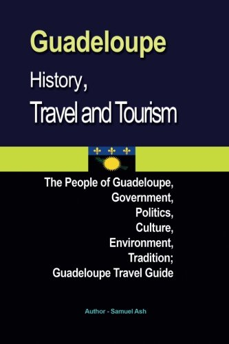 Guadeloupe History, Travel and Tourism: The People of Guadeloupe, Government, Politics, Culture, Environment, Tradition; Guadeloupe Travel Guide