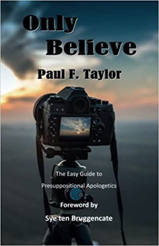 Only Believe: An Easy-to-Follow Guide to Presuppositional Apologetics