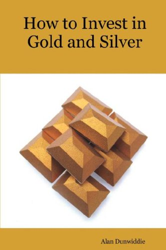 How to Invest in Gold and Silver: A beginners guide to the ways of investing in precious metals for safety and profit