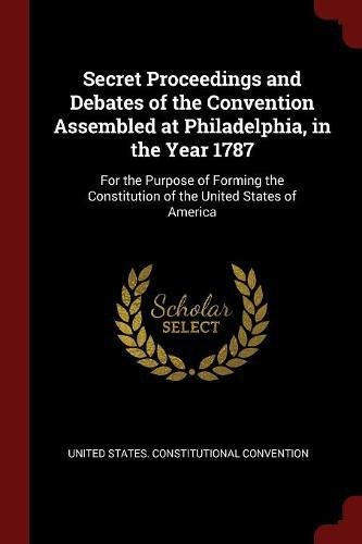 Secret Proceedings and Debates of the Convention Assembled at Philadelphia, in the Year 1787: For the Purpose of Forming the Constitution of the United States of America pdf epub