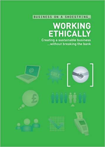 Working Ethically: Creating a sustainable business ... without breaking the bank (Business on a Shoestring)
