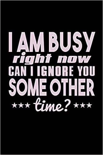 i am busy right now can i ignore you some other time bitchy