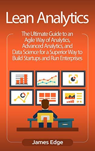 Lean Analytics: The Ultimate Guide to an Agile Way of Analytics, Advanced Analytics, and Data Science for a Superior Way to Build Startups and Run Enterprises (English Edition)