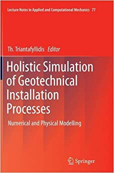 Holistic Simulation of Geotechnical Installation Processes: Numerical and Physical Modelling (Lecture Notes in Applied and Computational Mechanics)