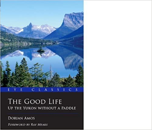 Book The Good Life: Up the Yukon without a Paddle (Eye Classics) by Dorian Amos (Illustrated, 14 Feb 2014)