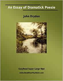 john dryden of dramatick poesie an essay Of dramatic poesie, an essay work by dryden , an essay is discussed: john dryden: writing for the stage: in 1668 dryden published of dramatick poesie, an essay, nbsp an essay of dramatic poesy , dryden represented the new man from a new class for a new age: the professional writer who associ.