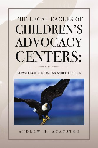 The Legal Eagles of Children's Advocacy Centers:: A Lawyer's Guide to Soaring in the Courtroom