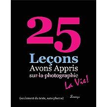25 Leçons avons appris sur la photographie ... la vie!  (texte seulement) (25 Lessons I've Learned about Photography...Life!) (French Edition)