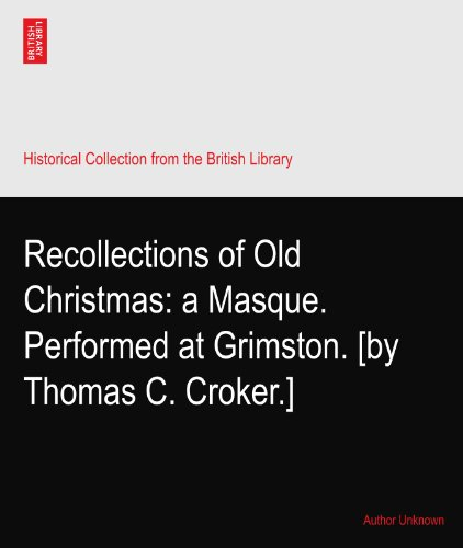 Recollections of Old Christmas: a Masque. Performed at Grimston. [by Thomas C. Croker.]