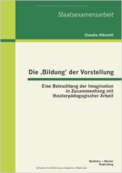 Die, Bildung' der Vorstellung: Eine Betrachtung der Imagination in Zusammenhang mit theaterpädagogischer Arbeit
