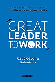 Great Leader to Work: Como os melhores líderes constroem as melhores empresas para trabalhar