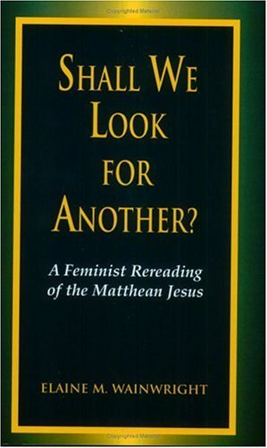 Shall We Look for Another: A Feminist Re-Reading of the Matthean Jesus (Bible & Liberation) by Elaine M. Wainwright (1998-04-04)
