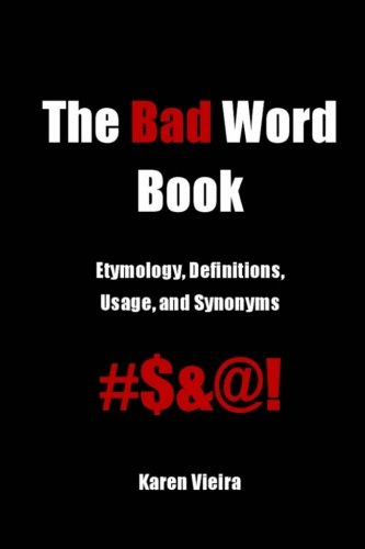 The Bad Word Book: Etymology, Definitions, Usage and Synonyms