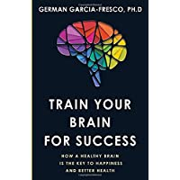Train Your Brain For Success: How A Healthy Brain Is The Key To Happiness And Success