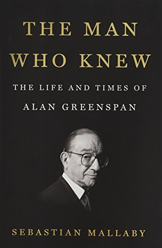 The Man Who Knew: The Life and Times of Alan Greenspan by Sebastian Mallaby.pdf
