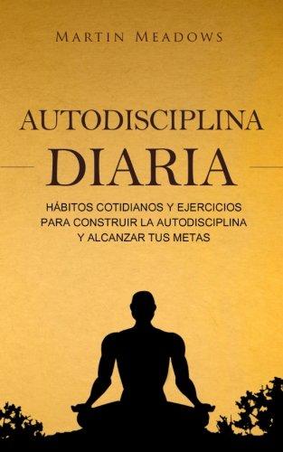 Autodisciplina diaria Habitos cotidianos y ejercicios para construir la autodisciplina y alcanzar tus metas