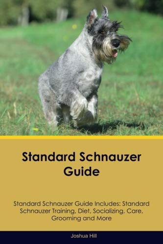 (Standard Schnauzer Guide Standard Schnauzer Guide Includes: Standard Schnauzer Training, Diet, Socializing, Care, Grooming and)