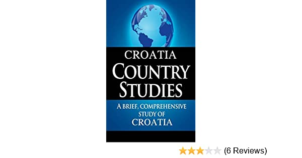 CROATIA Country Studies: A brief, comprehensive study of Croatia