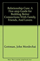 Relationship Cure: A Five-step Guide for Building Better Connections With Family, Friends, And Lovers
