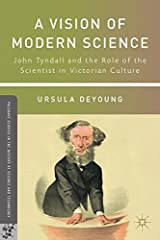 A Vision of Modern Science: John Tyndall and the Role of the Scientist in Victorian Culture (Palgrave Studies in the History of Science and Technology) by U. DeYoung (2011-02-15) Hardcover