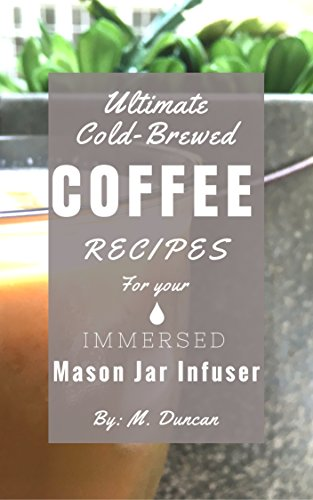 Ultimate Cold-Brewed Coffee Recipes: For Your Immersed Mason Jar Infuser by M. Duncan