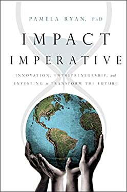 Impact Imperative: Innovation, Entrepreneurship, and Investing to Transform the Future