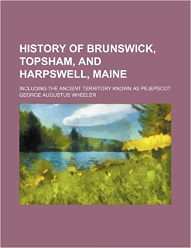 Book History of Brunswick, Topsham, and Harpswell, Maine; Including the Ancient Territory Known as Pejepscot