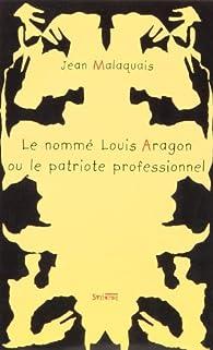 Le Nommé Louis Aragon ou le Patriote professionnel par Jean Malaquais