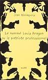 Le Nommé Louis Aragon ou le Patriote professionnel par Malaquais