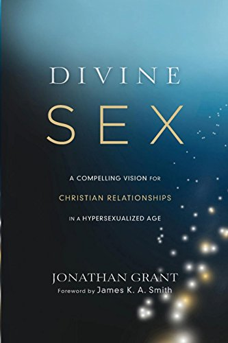 Divine Sex: A Compelling Vision for Christian Relationships in a Hypersexualized Age