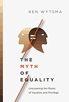 The Myth of Equality: Uncovering the Roots of Injustice and Privilege by [Wytsma, Ken]