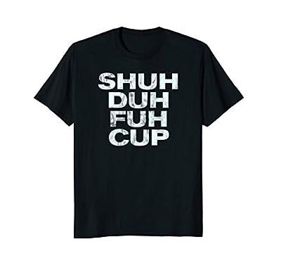Shuh Duh Fuh Cup T-Shirt Funny Adult Humor Novelty Tee