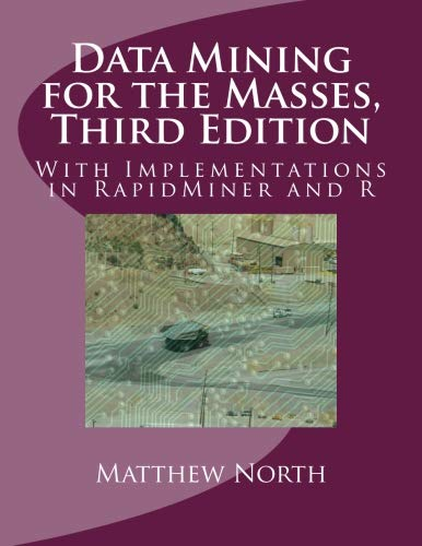Data Mining for the Masses, Third Edition: With Implementations in RapidMiner and R