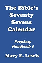 The Bible's Seventy Sevens Calendar: Prophecy Handbook 3 (Building Confidence in the Knowledge of Bible Prophecy) (Volume 3)