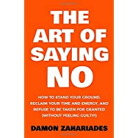 The Art Of Saying NO: How To Stand Your Ground, Reclaim Your Time And Energy, And Refuse To Be Taken For Granted…