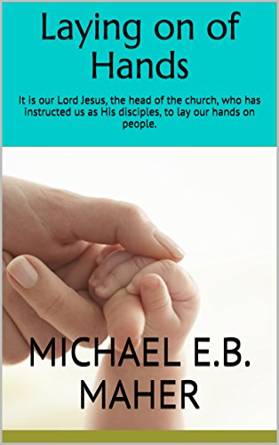 Laying on of Hands: It is our Lord Jesus, the head of the church, who has instructed us as His disciples, to lay our hands on people. (Foundation doctrines of Christ Book 4) (Church Of Our Lord Jesus Christ Doctrine)